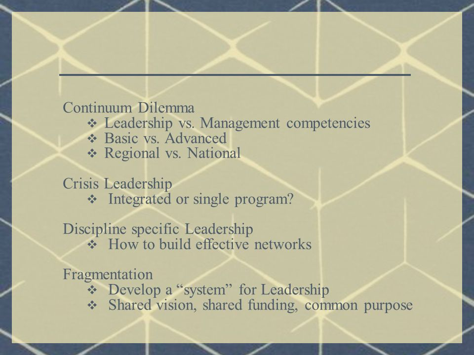 Continuum Dilemma  Leadership vs. Management competencies  Basic vs. Advanced  Regional vs. National Crisis Leadership  Integrated or single progr