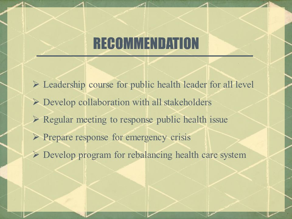  Leadership course for public health leader for all level  Develop collaboration with all stakeholders  Regular meeting to response public health issue  Prepare response for emergency crisis  Develop program for rebalancing health care system RECOMMENDATION