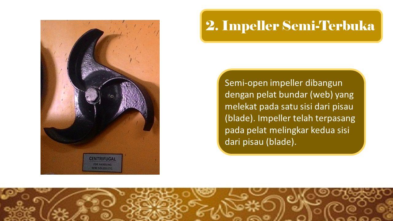 2. Impeller Semi-Terbuka Semi-open impeller dibangun dengan pelat bundar (web) yang melekat pada satu sisi dari pisau (blade). Impeller telah terpasan