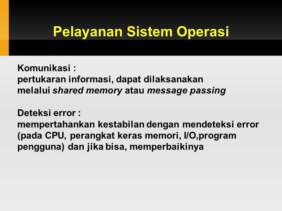 Pelayanan Sistem Operasi Komunikasi : pertukaran informasi, dapat dilaksanakan melalui shared memory atau message passing Deteksi error : mempertahankan kestabilan dengan mendeteksi error (pada CPU, perangkat keras memori, I/O,program pengguna) dan jika bisa, memperbaikinya