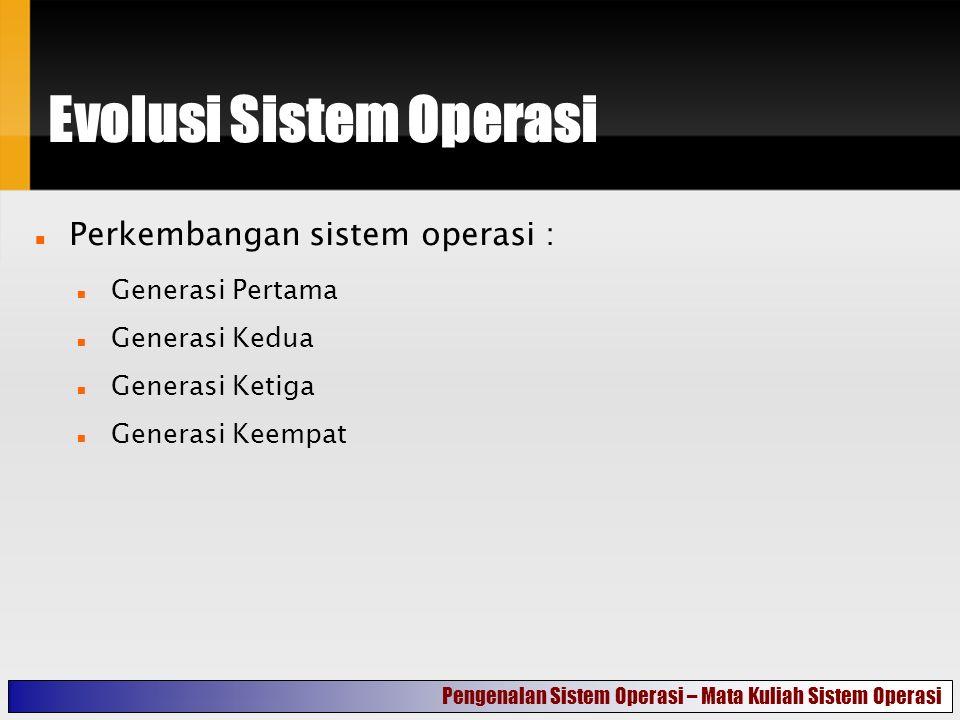 Evolusi Sistem Operasi Perkembangan sistem operasi : Generasi Pertama Generasi Kedua Generasi Ketiga Generasi Keempat Pengenalan Sistem Operasi – Mata Kuliah Sistem Operasi