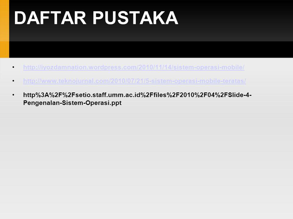 DAFTAR PUSTAKA http://iyozdamnation.wordpress.com/2010/11/14/sistem-operasi-mobile/ http://www.teknojurnal.com/2010/07/21/5-sistem-operasi-mobile-teratas/ http%3A%2F%2Fsetio.staff.umm.ac.id%2Ffiles%2F2010%2F04%2FSlide-4- Pengenalan-Sistem-Operasi.ppt