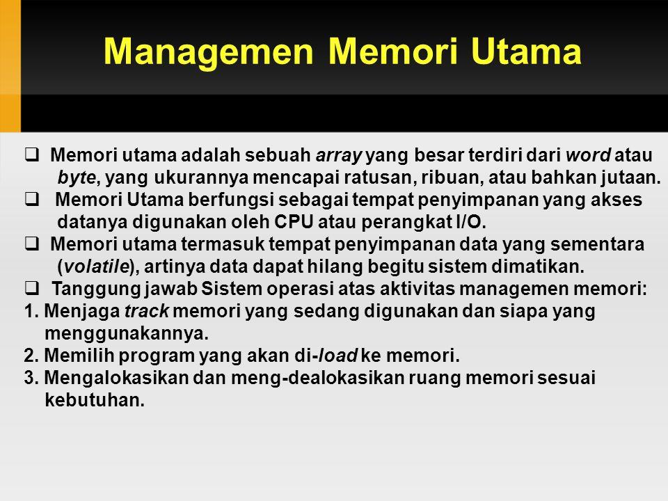 Managemen Memori Utama  Memori utama adalah sebuah array yang besar terdiri dari word atau byte, yang ukurannya mencapai ratusan, ribuan, atau bahkan jutaan.