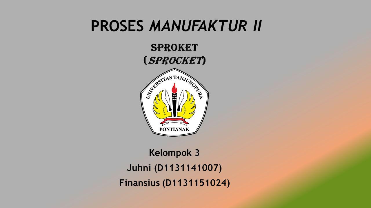 Sproket (sprocket) Kelompok 3 Juhni (D1131141007) Finansius (D1131151024) PROSES MANUFAKTUR II