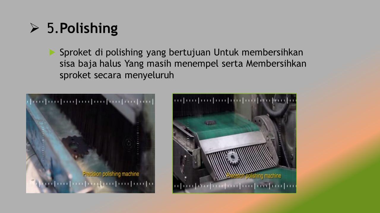  5.Polishing  Sproket di polishing yang bertujuan Untuk membersihkan sisa baja halus Yang masih menempel serta Membersihkan sproket secara menyeluru
