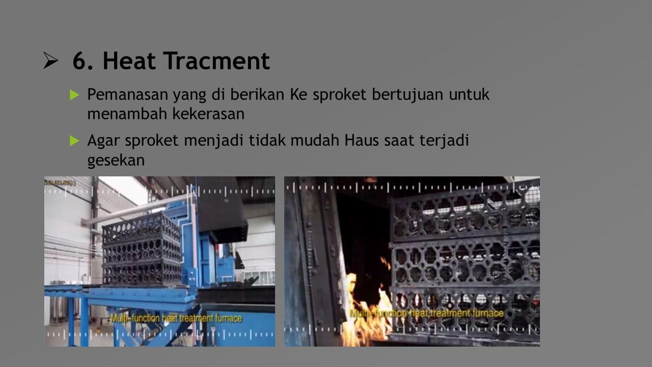  6. Heat Tracment  Pemanasan yang di berikan Ke sproket bertujuan untuk menambah kekerasan  Agar sproket menjadi tidak mudah Haus saat terjadi gese
