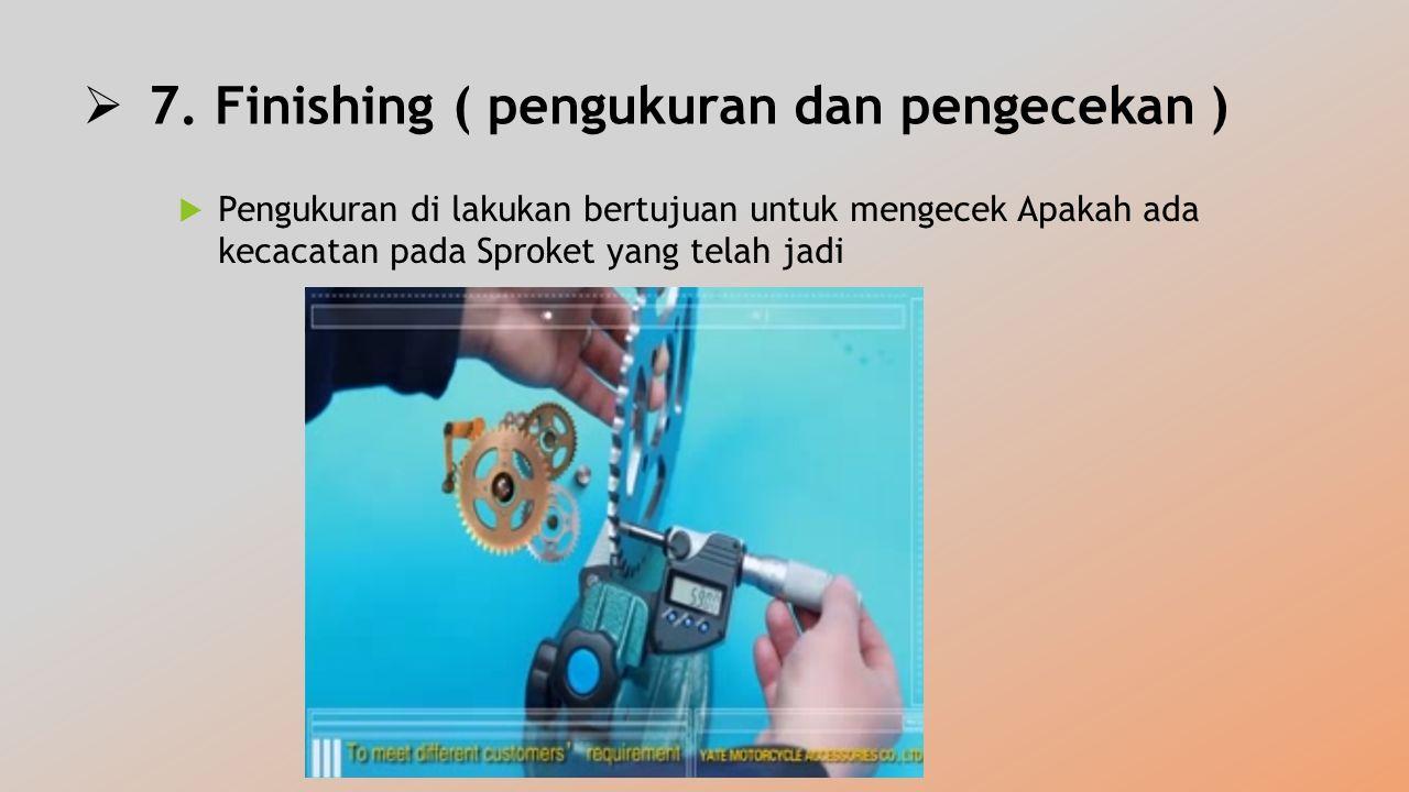  7. Finishing ( pengukuran dan pengecekan )  Pengukuran di lakukan bertujuan untuk mengecek Apakah ada kecacatan pada Sproket yang telah jadi