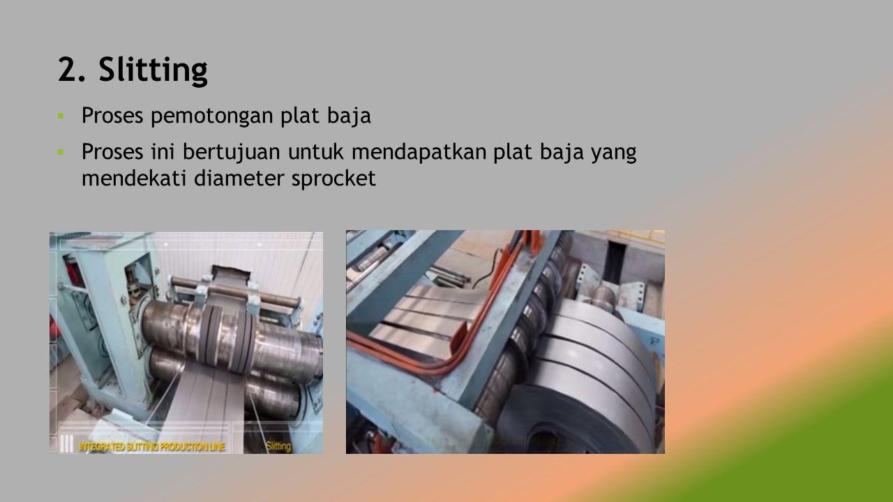 2. Slitting  Proses pemotongan plat baja  Proses ini bertujuan untuk mendapatkan plat baja yang mendekati diameter sprocket