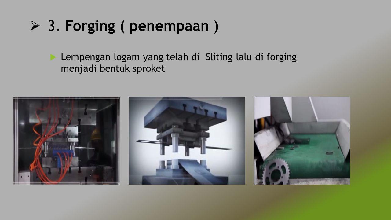  3. Forging ( penempaan )  Lempengan logam yang telah di Sliting lalu di forging menjadi bentuk sproket