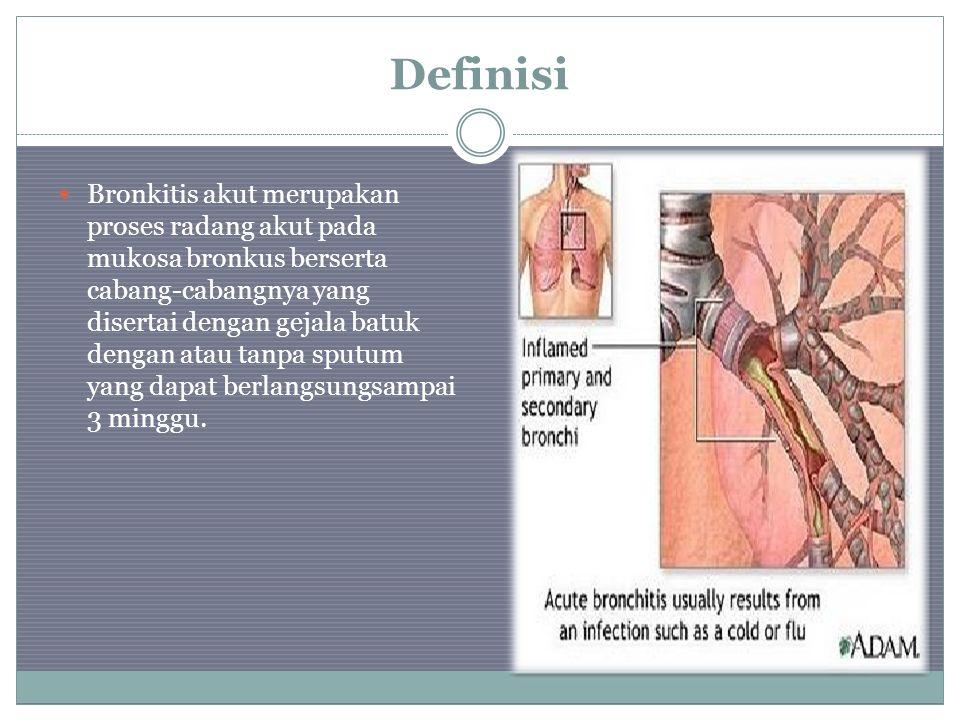 Definisi Bronkitis akut merupakan proses radang akut pada mukosa bronkus berserta cabang-cabangnya yang disertai dengan gejala batuk dengan atau tanpa