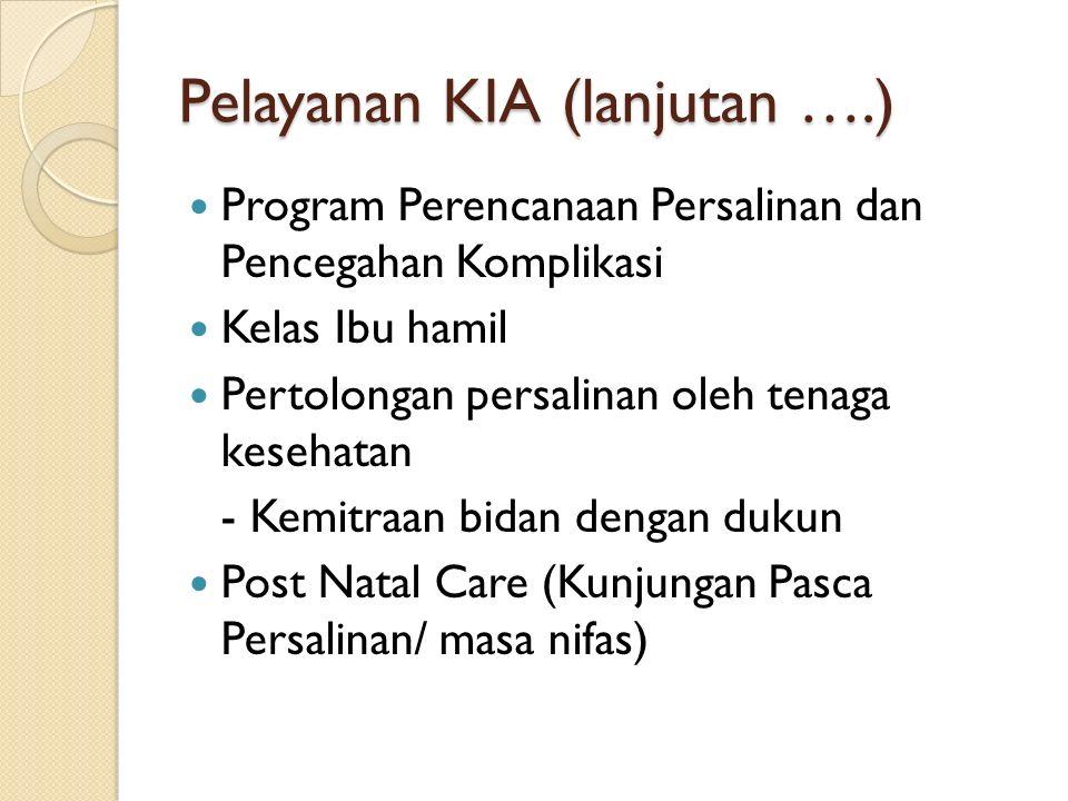 Pelayanan KIA (lanjutan ….) Program Perencanaan Persalinan dan Pencegahan Komplikasi Kelas Ibu hamil Pertolongan persalinan oleh tenaga kesehatan - Kemitraan bidan dengan dukun Post Natal Care (Kunjungan Pasca Persalinan/ masa nifas)