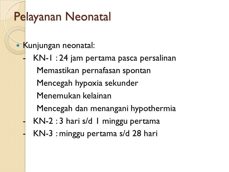 Pelayanan Neonatal Kunjungan neonatal: - KN-1 : 24 jam pertama pasca persalinan Memastikan pernafasan spontan Mencegah hypoxia sekunder Menemukan kelainan Mencegah dan menangani hypothermia - KN-2 : 3 hari s/d 1 minggu pertama - KN-3 : minggu pertama s/d 28 hari