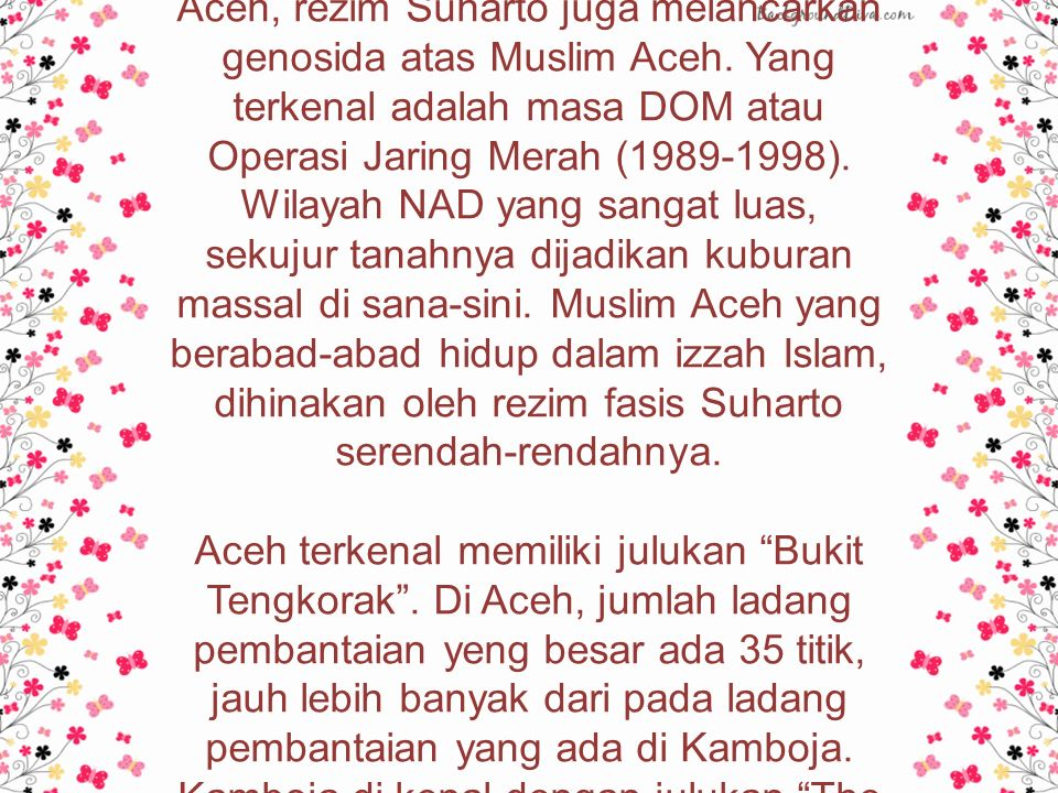 Selain menguras habis kekayaan alam Aceh, rezim Suharto juga melancarkan genosida atas Muslim Aceh.