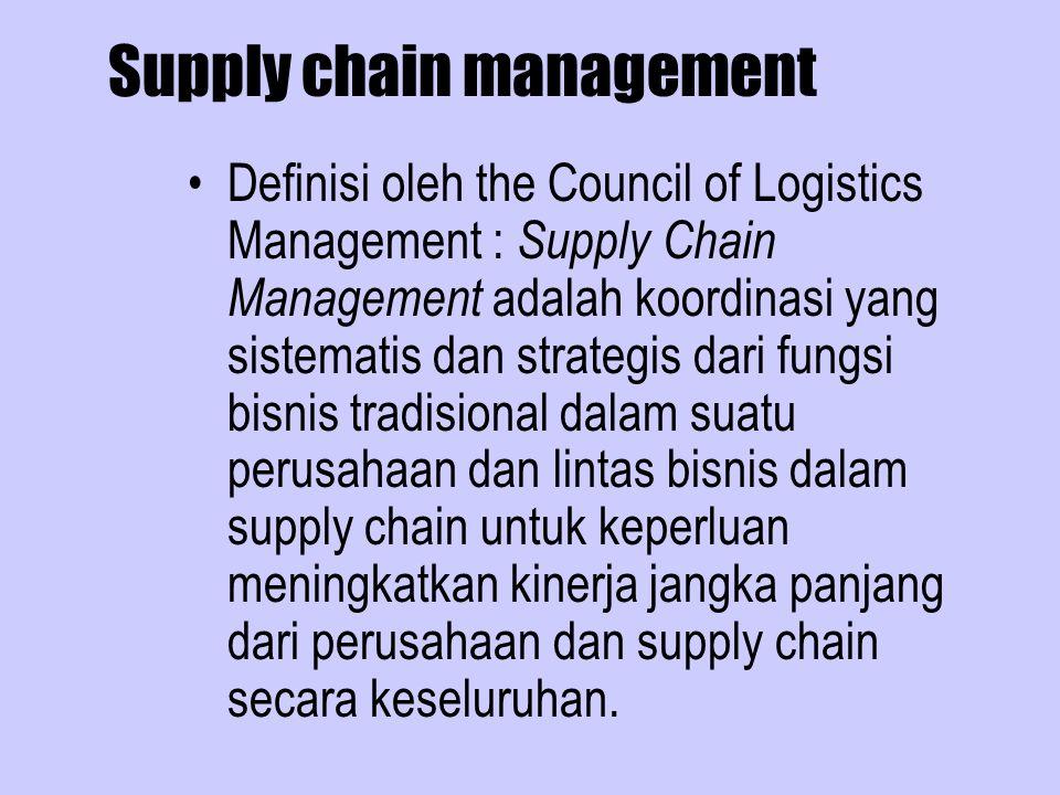 Supply chain management Definisi oleh the Council of Logistics Management : Supply Chain Management adalah koordinasi yang sistematis dan strategis dari fungsi bisnis tradisional dalam suatu perusahaan dan lintas bisnis dalam supply chain untuk keperluan meningkatkan kinerja jangka panjang dari perusahaan dan supply chain secara keseluruhan.