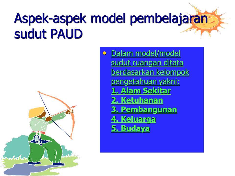 Aspek-aspek model pembelajaran sudut PAUD Dalam model/model sudut ruangan ditata berdasarkan kelompok pengetahuan yakni: 1. Alam Sekitar 2. Ketuhanan