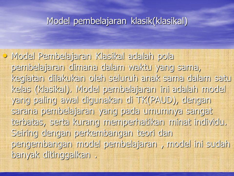 Model pembelajaran klasik(klasikal) Model Pembelajaran Klasikal adalah pola pembelajaran dimana dalam waktu yang sama, kegiatan dilakukan oleh seluruh anak sama dalam satu kelas (klasikal).