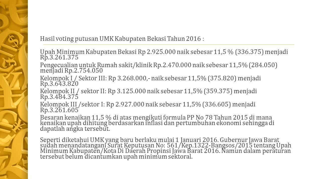 Hasil voting putusan UMK Kabupaten Bekasi Tahun 2016 : Upah Minimum Kabupaten Bekasi Rp 2.925.000 naik sebesar 11,5 % (336.375) menjadi Rp.3.261.375 Pengecualian untuk Rumah sakit/klinik Rp.2.470.000 naik sebesar 11,5% (284.050) menjadi Rp.2.754.050 Kelompok I / Sektor III: Rp 3.268.000,- naik sebesar 11,5% (375.820) menjadi Rp.3.643.820 Kelompok II / sektor II: Rp 3.125.000 naik sebesar 11,5% (359.375) menjadi Rp.3.484.375 Kelompok III /sektor I: Rp 2.927.000 naik sebesar 11,5% (336.605) menjadi Rp.3.261.605 Besaran kenaikan 11,5 % di atas mengikuti formula PP No 78 Tahun 2015 di mana kenaikan upah dihitung berdasarkan inflasi dan pertumbuhan ekonomi sehingga di dapatlah angka tersebut.