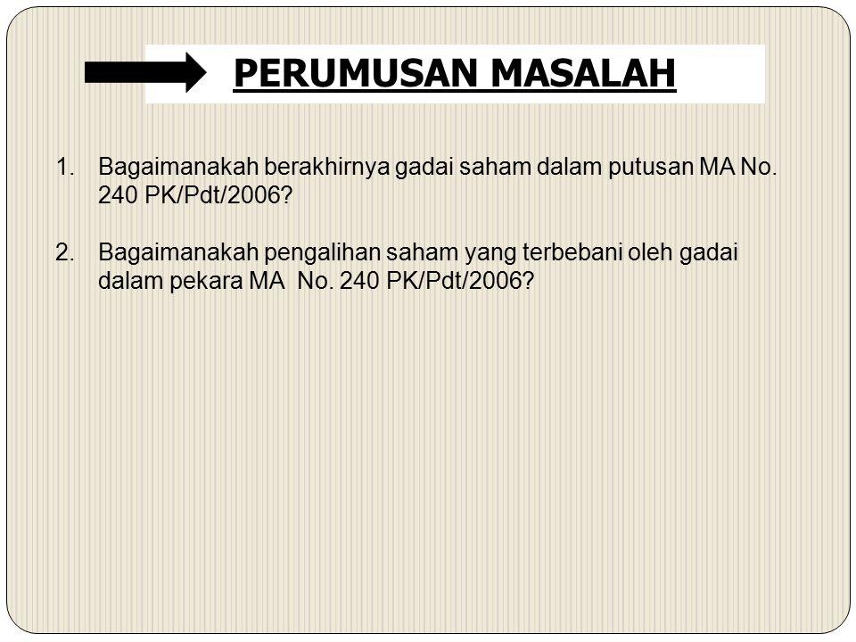 1.Bagaimanakah berakhirnya gadai saham dalam putusan MA No. 240 PK/Pdt/2006? 2.Bagaimanakah pengalihan saham yang terbebani oleh gadai dalam pekara MA