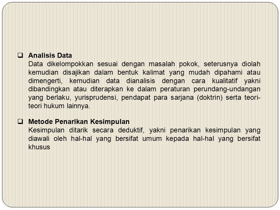  Analisis Data Data dikelompokkan sesuai dengan masalah pokok, seterusnya diolah kemudian disajikan dalam bentuk kalimat yang mudah dipahami atau dimengerti, kemudian data dianalisis dengan cara kualitatif yakni dibandingkan atau diterapkan ke dalam peraturan perundang-undangan yang berlaku, yurisprudensi, pendapat para sarjana (doktrin) serta teori- teori hukum lainnya.