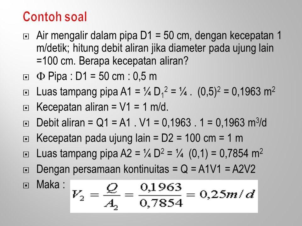  Air mengalir dalam pipa D1 = 50 cm, dengan kecepatan 1 m/detik; hitung debit aliran jika diameter pada ujung lain =100 cm.