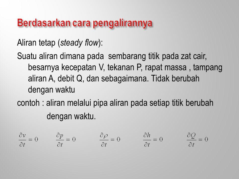 Aliran tetap ( steady flow ): Suatu aliran dimana pada sembarang titik pada zat cair, besarnya kecepatan V, tekanan P, rapat massa, tampang aliran A, debit Q, dan sebagaimana.