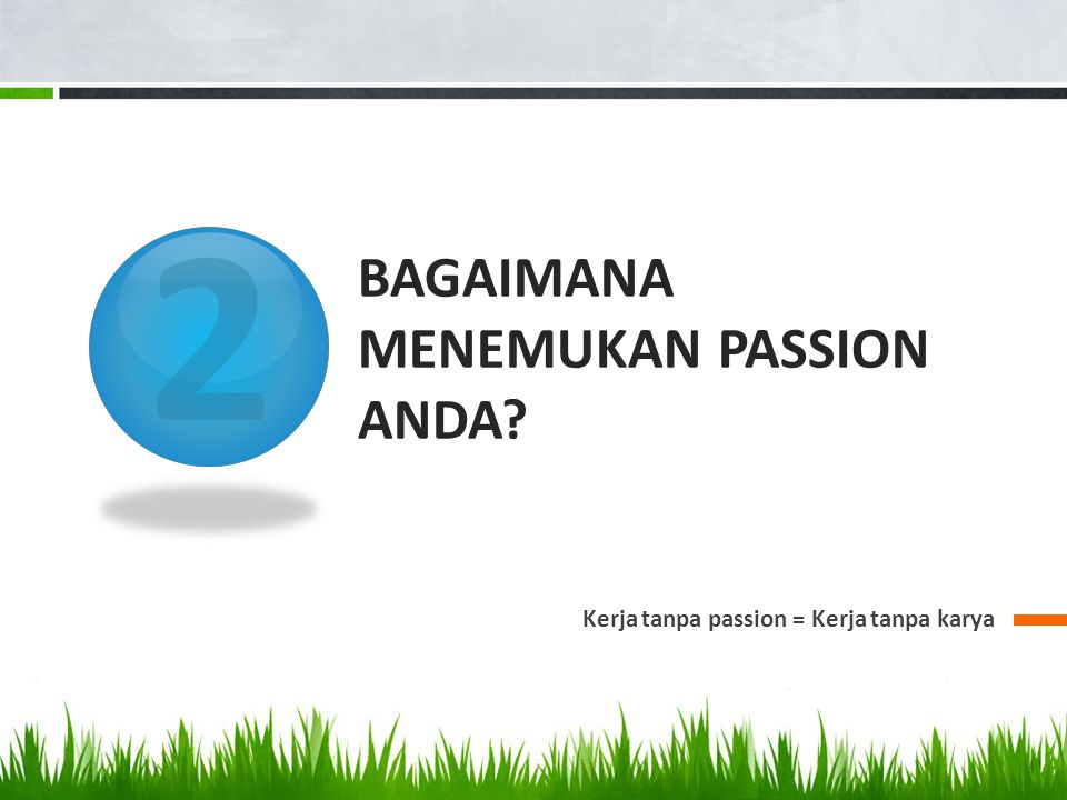 2 BAGAIMANA MENEMUKAN PASSION ANDA Kerja tanpa passion = Kerja tanpa karya