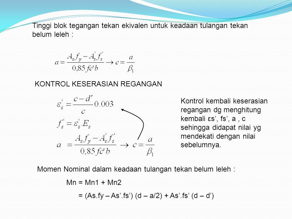 Tinggi blok tegangan tekan ekivalen untuk keadaan tulangan tekan belum leleh : Momen Nominal dalam keadaan tulangan tekan belum leleh : Mn = Mn1 + Mn2 = (As.fy – As'.fs') (d – a/2) + As'.fs' (d – d') KONTROL KESERASIAN REGANGAN Kontrol kembali keserasian regangan dg menghitung kembali εs', fs', a, c sehingga didapat nilai yg mendekati dengan nilai sebelumnya.
