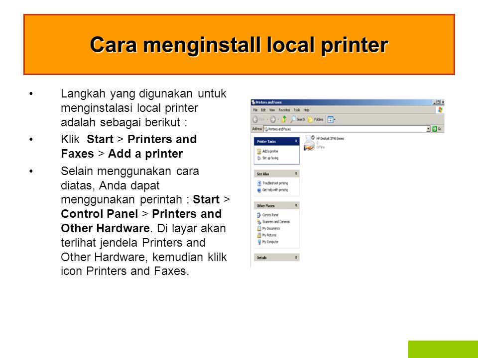 Cara menginstall local printer Langkah yang digunakan untuk menginstalasi local printer adalah sebagai berikut : Klik Start > Printers and Faxes > Add a printer Selain menggunakan cara diatas, Anda dapat menggunakan perintah : Start > Control Panel > Printers and Other Hardware.