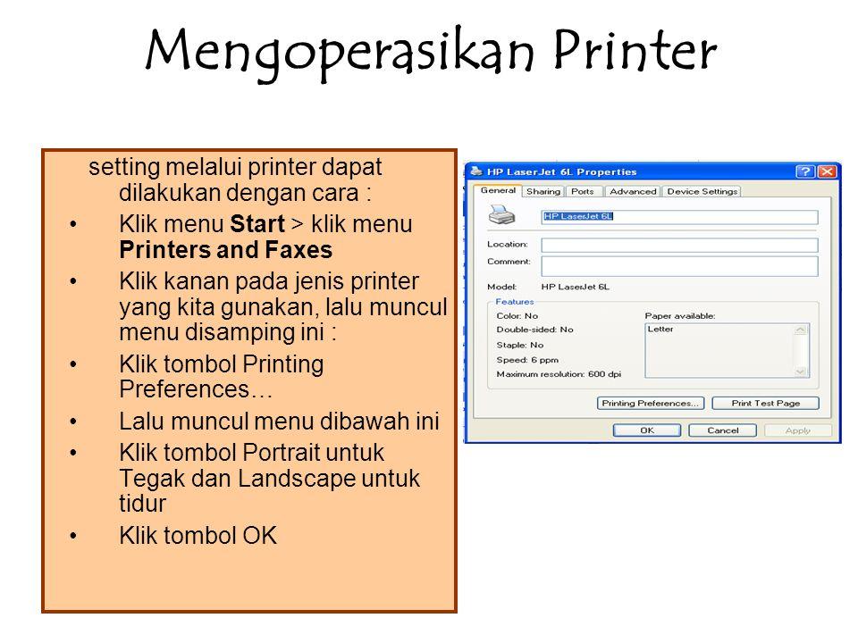 Mengoperasikan Printer setting melalui printer dapat dilakukan dengan cara : Klik menu Start > klik menu Printers and Faxes Klik kanan pada jenis printer yang kita gunakan, lalu muncul menu disamping ini : Klik tombol Printing Preferences… Lalu muncul menu dibawah ini Klik tombol Portrait untuk Tegak dan Landscape untuk tidur Klik tombol OK