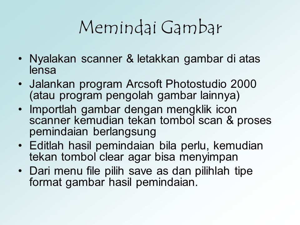 Memindai Gambar Nyalakan scanner & letakkan gambar di atas lensa Jalankan program Arcsoft Photostudio 2000 (atau program pengolah gambar lainnya) Impo