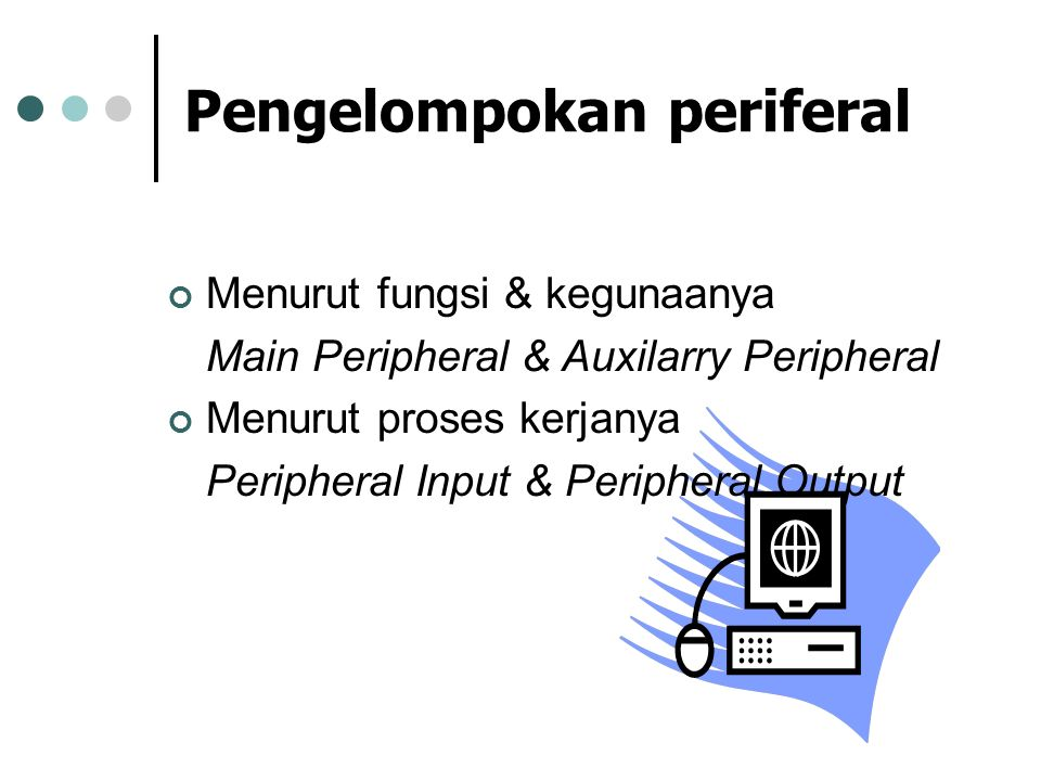 Pengelompokan periferal Menurut fungsi & kegunaanya Main Peripheral & Auxilarry Peripheral Menurut proses kerjanya Peripheral Input & Peripheral Outpu
