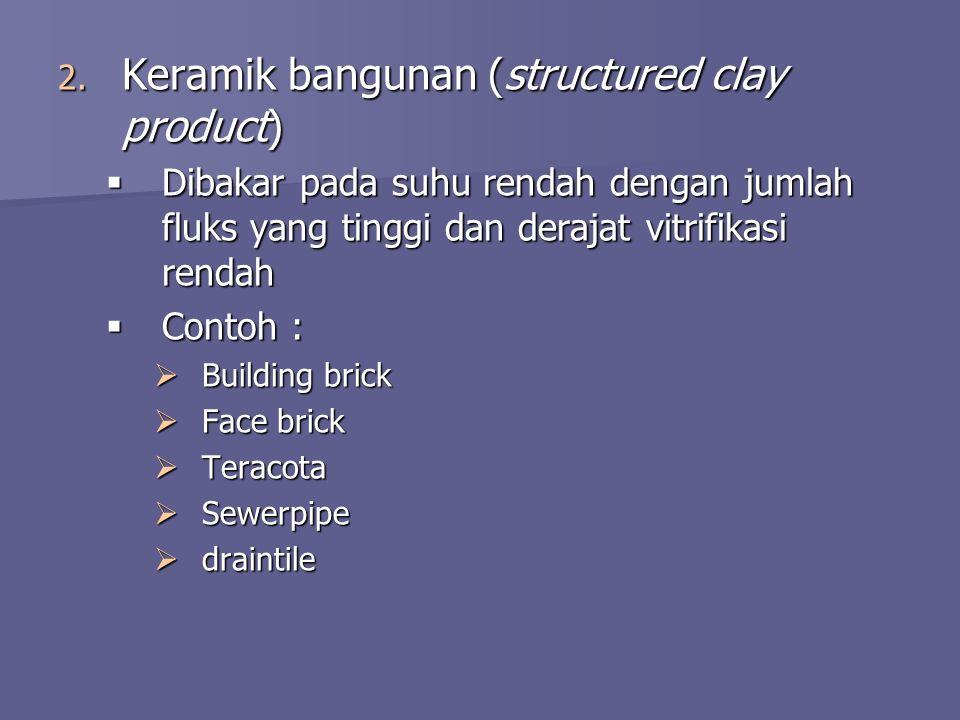 2. Keramik bangunan (structured clay product)  Dibakar pada suhu rendah dengan jumlah fluks yang tinggi dan derajat vitrifikasi rendah  Contoh :  B
