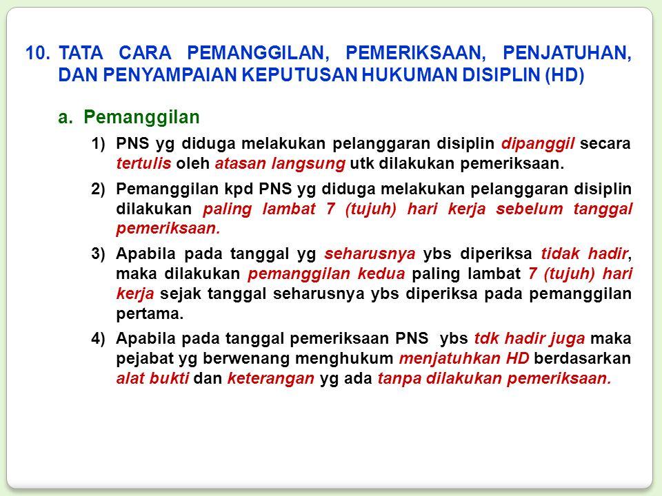10.TATA CARA PEMANGGILAN, PEMERIKSAAN, PENJATUHAN, DAN PENYAMPAIAN KEPUTUSAN HUKUMAN DISIPLIN (HD) a.Pemanggilan 1)PNS yg diduga melakukan pelanggaran disiplin dipanggil secara tertulis oleh atasan langsung utk dilakukan pemeriksaan.