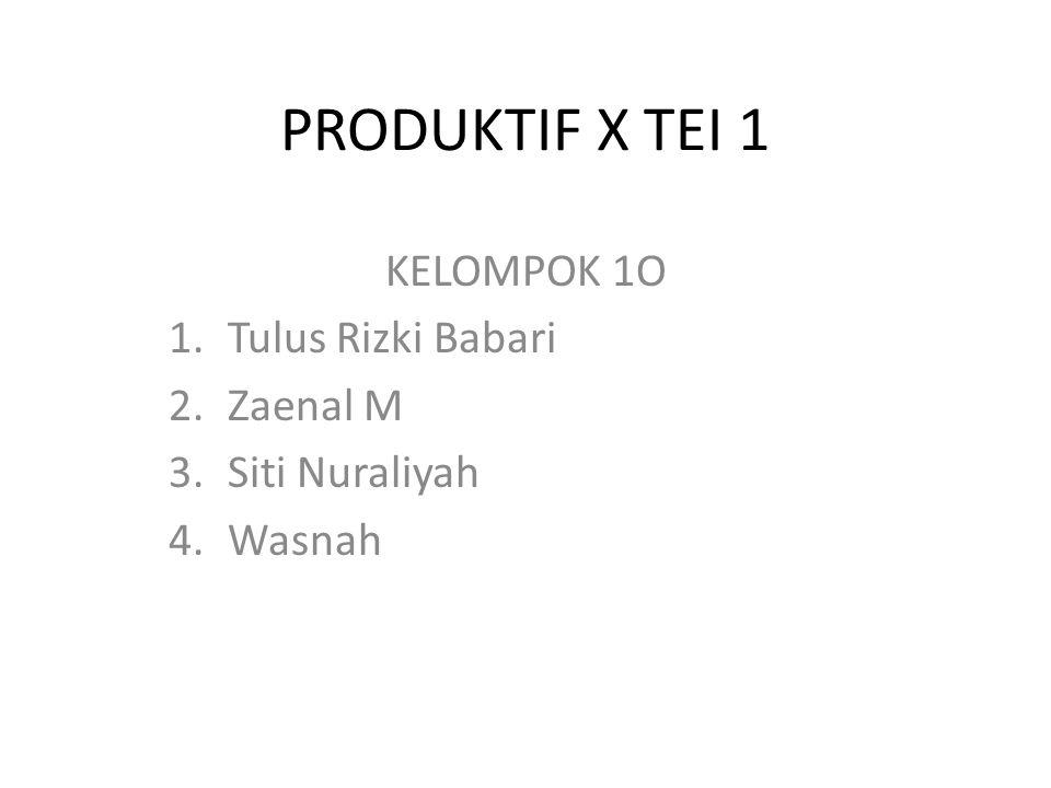PRODUKTIF X TEI 1 KELOMPOK 1O 1.Tulus Rizki Babari 2.Zaenal M 3.Siti Nuraliyah 4.Wasnah