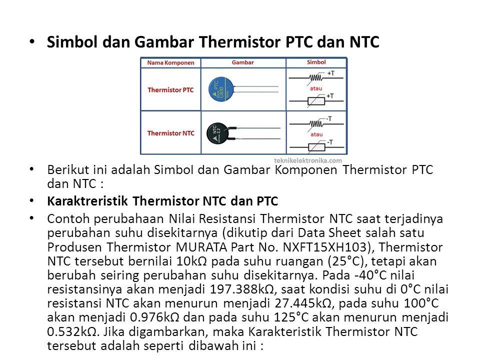 Simbol dan Gambar Thermistor PTC dan NTC Berikut ini adalah Simbol dan Gambar Komponen Thermistor PTC dan NTC : Karaktreristik Thermistor NTC dan PTC Contoh perubahaan Nilai Resistansi Thermistor NTC saat terjadinya perubahan suhu disekitarnya (dikutip dari Data Sheet salah satu Produsen Thermistor MURATA Part No.