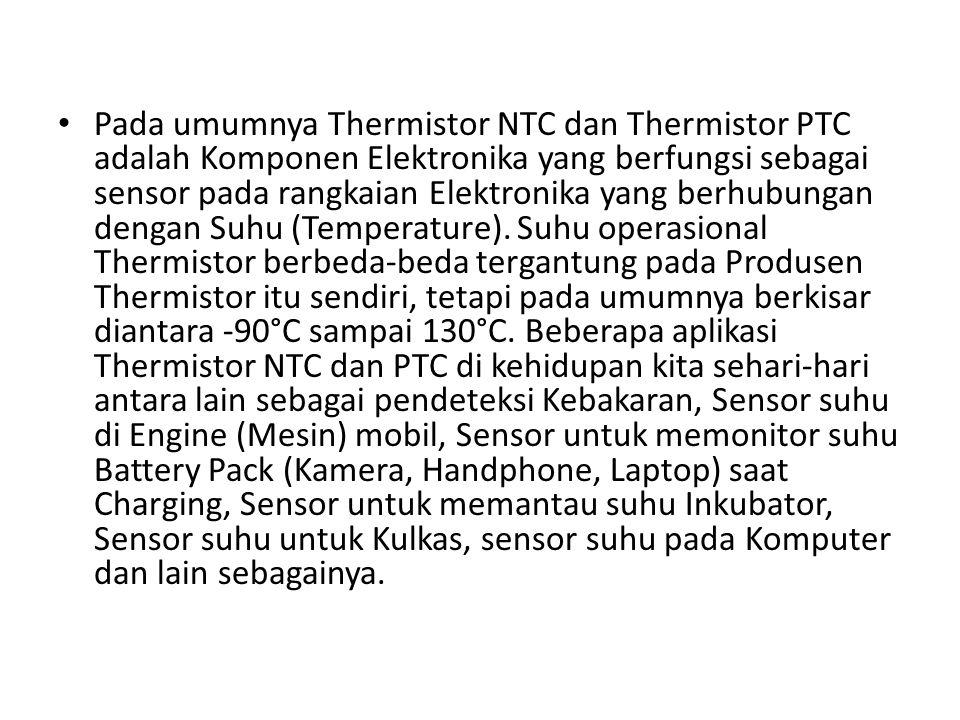 Pada umumnya Thermistor NTC dan Thermistor PTC adalah Komponen Elektronika yang berfungsi sebagai sensor pada rangkaian Elektronika yang berhubungan dengan Suhu (Temperature).
