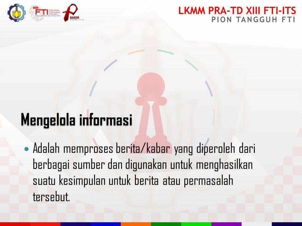 Mengelola informasi Adalah memproses berita/kabar yang diperoleh dari berbagai sumber dan digunakan untuk menghasilkan suatu kesimpulan untuk berita atau permasalah tersebut.