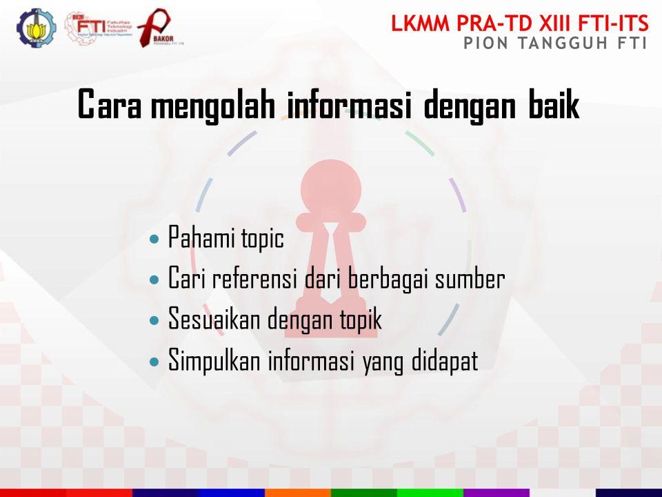 Cara mengolah informasi dengan baik Pahami topic Cari referensi dari berbagai sumber Sesuaikan dengan topik Simpulkan informasi yang didapat