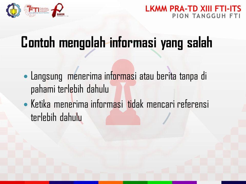 Contoh mengolah informasi yang salah Langsung menerima informasi atau berita tanpa di pahami terlebih dahulu Ketika menerima informasi tidak mencari referensi terlebih dahulu