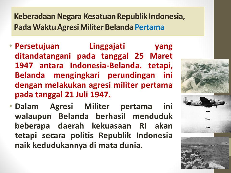 Keberadaan Negara Kesatuan Republik Indonesia, Pada Waktu Agresi Militer Belanda Pertama Persetujuan Linggajati yang ditandatangani pada tanggal 25 Maret 1947 antara Indonesia-Belanda.