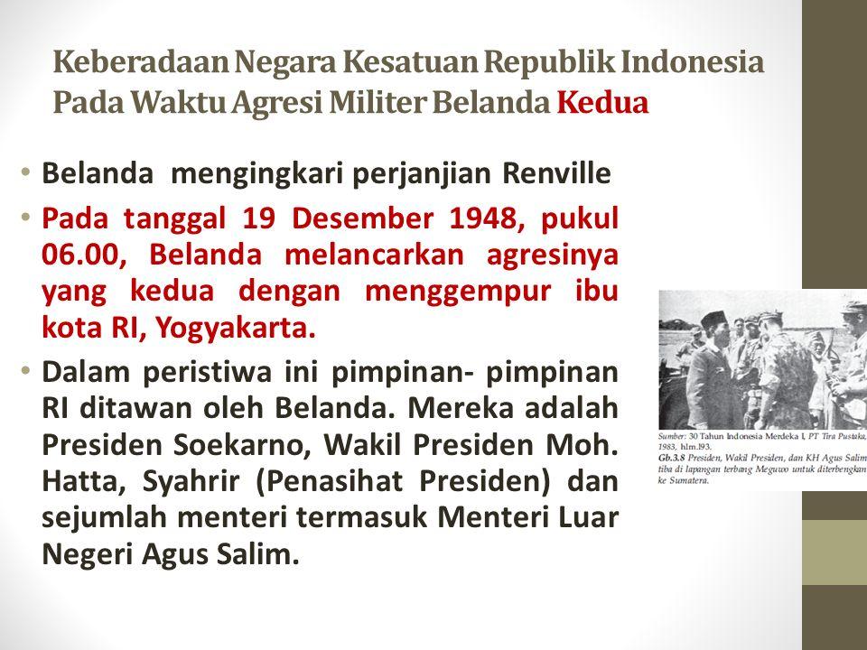 Keberadaan Negara Kesatuan Republik Indonesia Pada Waktu Agresi Militer Belanda Kedua Belanda mengingkari perjanjian Renville Pada tanggal 19 Desember 1948, pukul 06.00, Belanda melancarkan agresinya yang kedua dengan menggempur ibu kota RI, Yogyakarta.