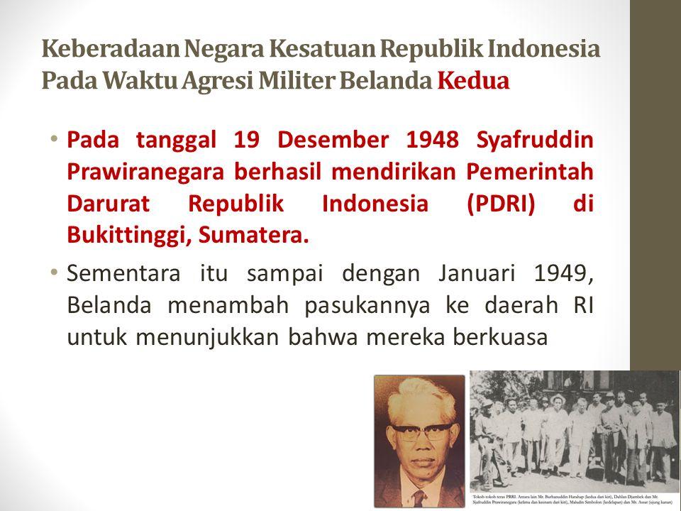 Keberadaan Negara Kesatuan Republik Indonesia Pada Waktu Agresi Militer Belanda Kedua Pada tanggal 19 Desember 1948 Syafruddin Prawiranegara berhasil mendirikan Pemerintah Darurat Republik Indonesia (PDRI) di Bukittinggi, Sumatera.