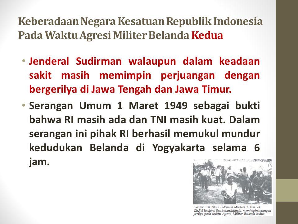 Keberadaan Negara Kesatuan Republik Indonesia Pada Waktu Agresi Militer Belanda Kedua Jenderal Sudirman walaupun dalam keadaan sakit masih memimpin perjuangan dengan bergerilya di Jawa Tengah dan Jawa Timur.