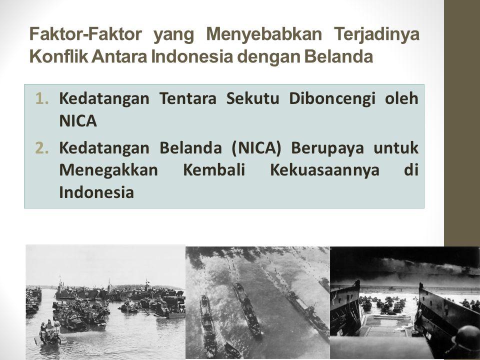 Faktor-Faktor yang Menyebabkan Terjadinya Konflik Antara Indonesia dengan Belanda 1.Kedatangan Tentara Sekutu Diboncengi oleh NICA 2.Kedatangan Belanda (NICA) Berupaya untuk Menegakkan Kembali Kekuasaannya di Indonesia