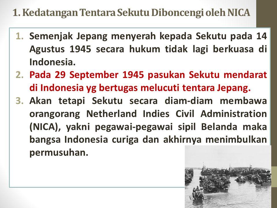 1. Kedatangan Tentara Sekutu Diboncengi oleh NICA 1.Semenjak Jepang menyerah kepada Sekutu pada 14 Agustus 1945 secara hukum tidak lagi berkuasa di In