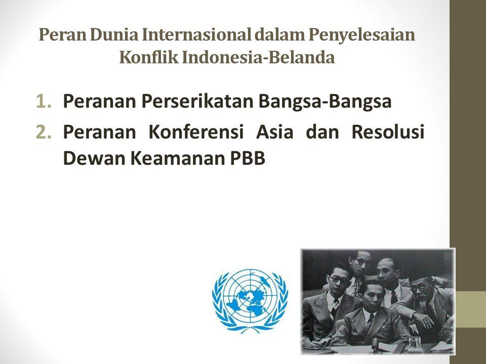Peran Dunia Internasional dalam Penyelesaian Konflik Indonesia-Belanda 1.Peranan Perserikatan Bangsa-Bangsa 2.Peranan Konferensi Asia dan Resolusi Dewan Keamanan PBB