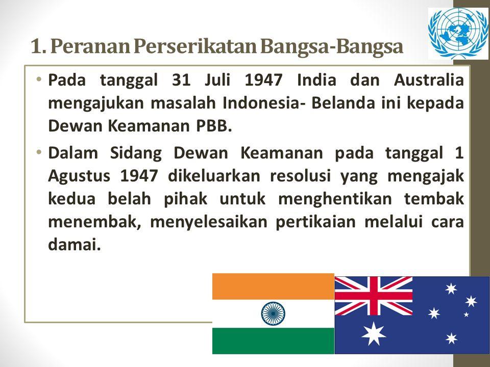 1. Peranan Perserikatan Bangsa-Bangsa Pada tanggal 31 Juli 1947 India dan Australia mengajukan masalah Indonesia- Belanda ini kepada Dewan Keamanan PB