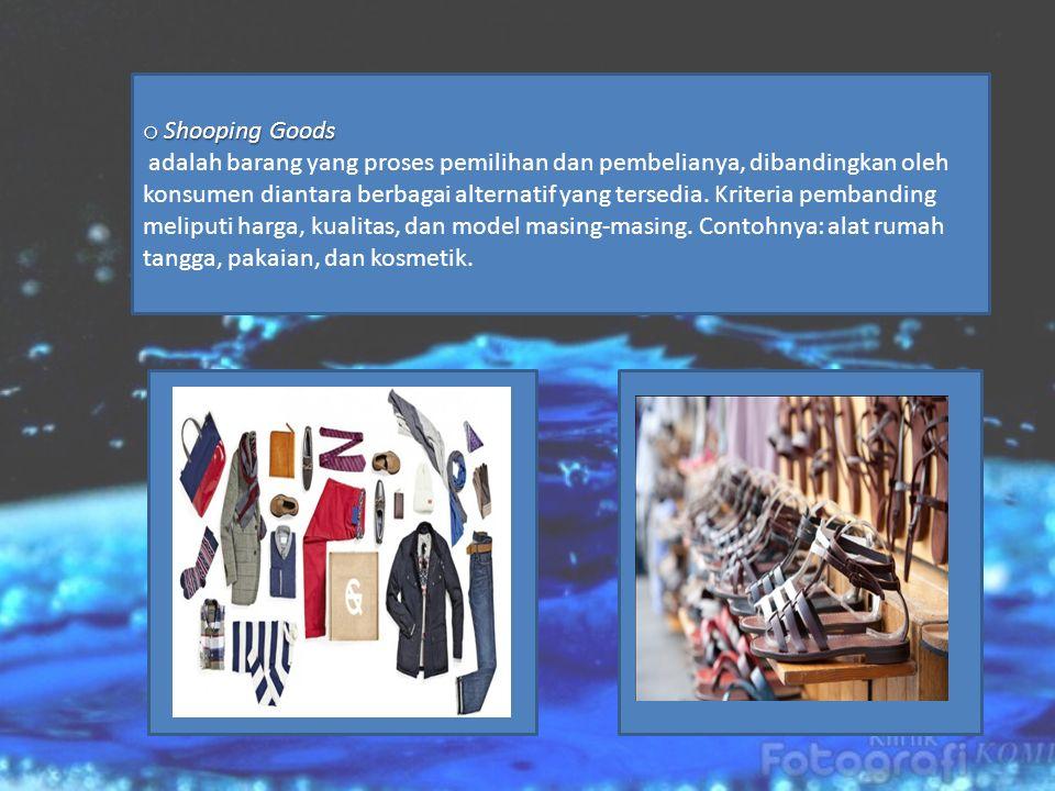 o Shooping Goods adalah barang yang proses pemilihan dan pembelianya, dibandingkan oleh konsumen diantara berbagai alternatif yang tersedia.