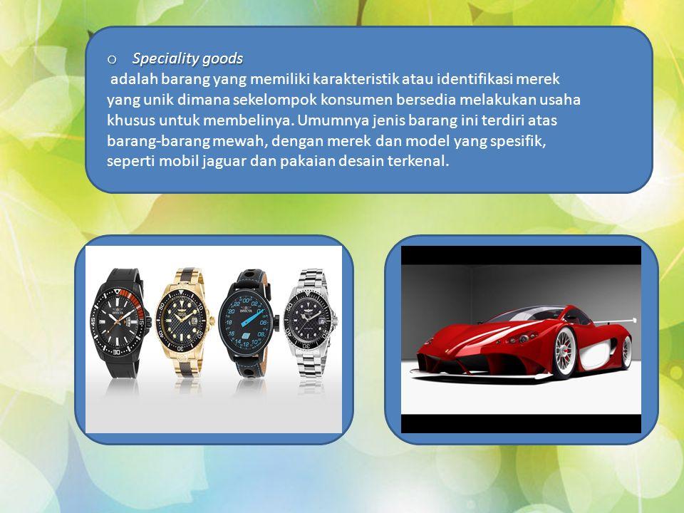 o Speciality goods adalah barang yang memiliki karakteristik atau identifikasi merek yang unik dimana sekelompok konsumen bersedia melakukan usaha khusus untuk membelinya.