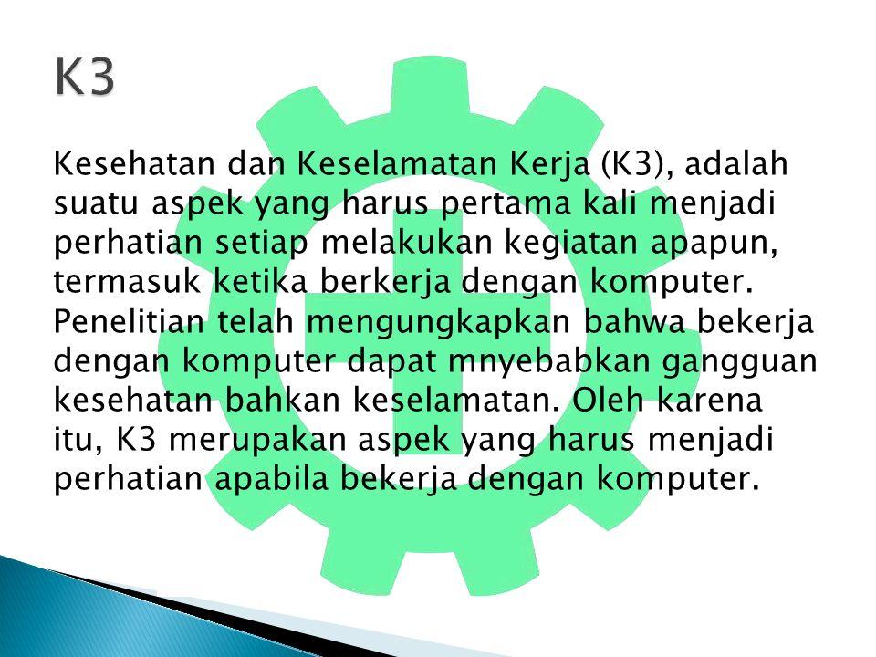 Kesehatan dan Keselamatan Kerja (K3), adalah suatu aspek yang harus pertama kali menjadi perhatian setiap melakukan kegiatan apapun, termasuk ketika berkerja dengan komputer.